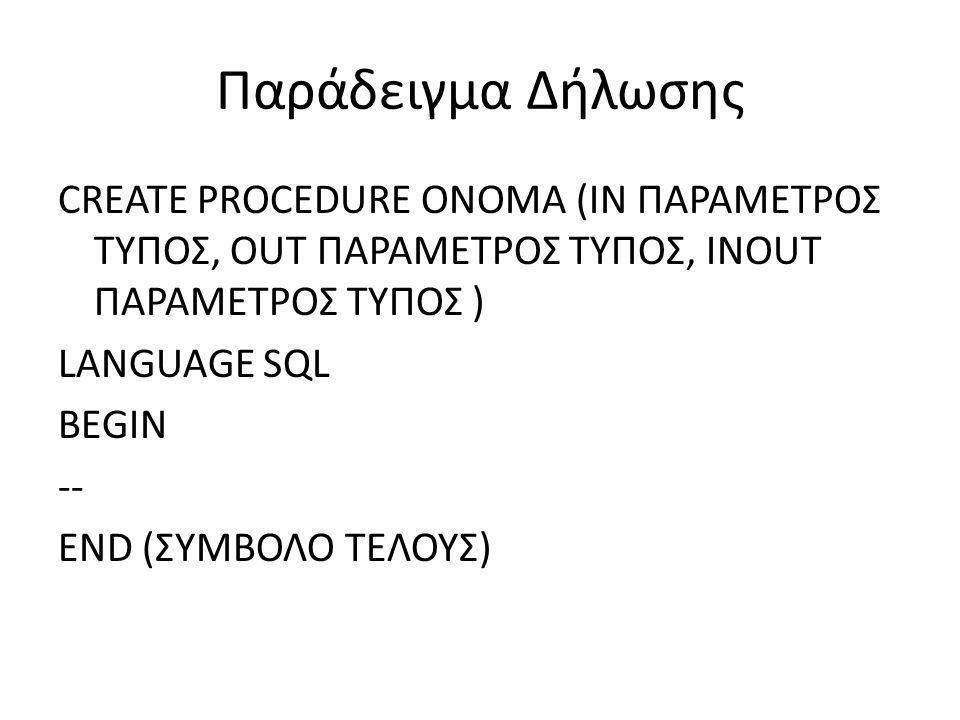Σώμα Αποθηκευμένης Διαδικασίας Μέσα στο σώμα μίας διαδικασίας μπορούν να περιέχονται τα παρακάτω: Δηλώσεις – DECLARE – DECLARE CURSOR Υποθετικές φράσεις – CASE – IF Βρόγχοι – FOR – REPEAT – WHILE Εντολές Μεταφορές – CALL – GOTO – RETURN