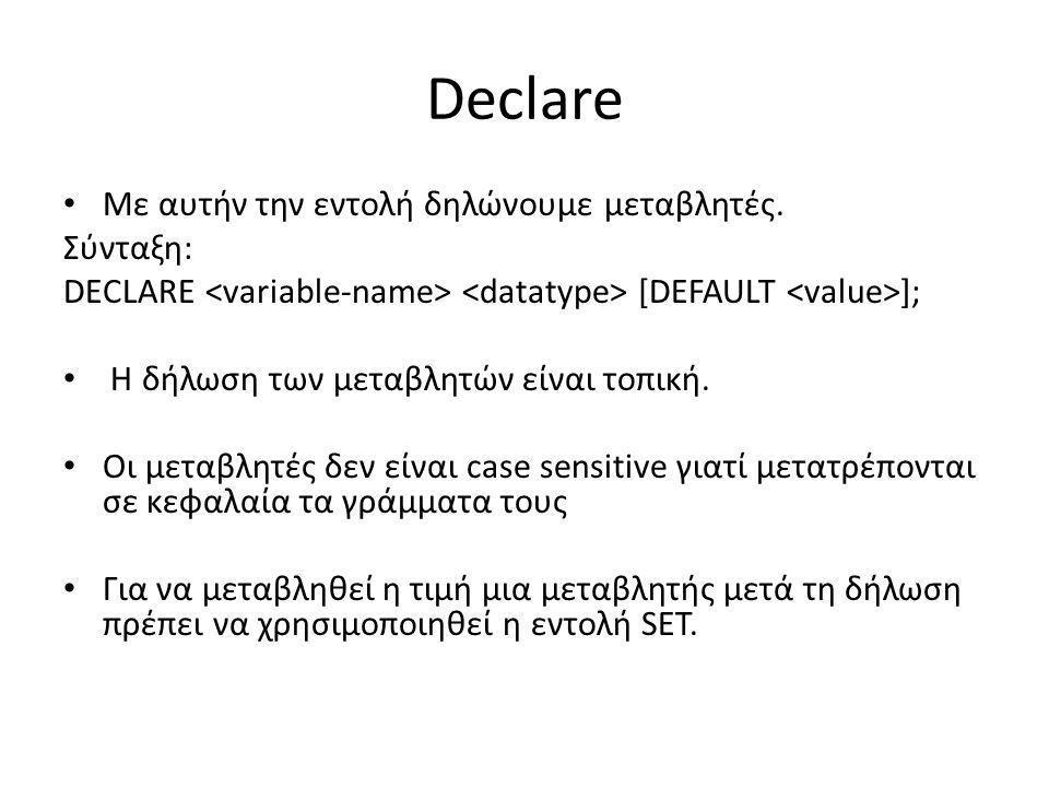 Declare Με αυτήν την εντολή δηλώνουμε μεταβλητές. Σύνταξη: DECLARE [DEFAULT ]; Η δήλωση των μεταβλητών είναι τοπική. Οι μεταβλητές δεν είναι case sens