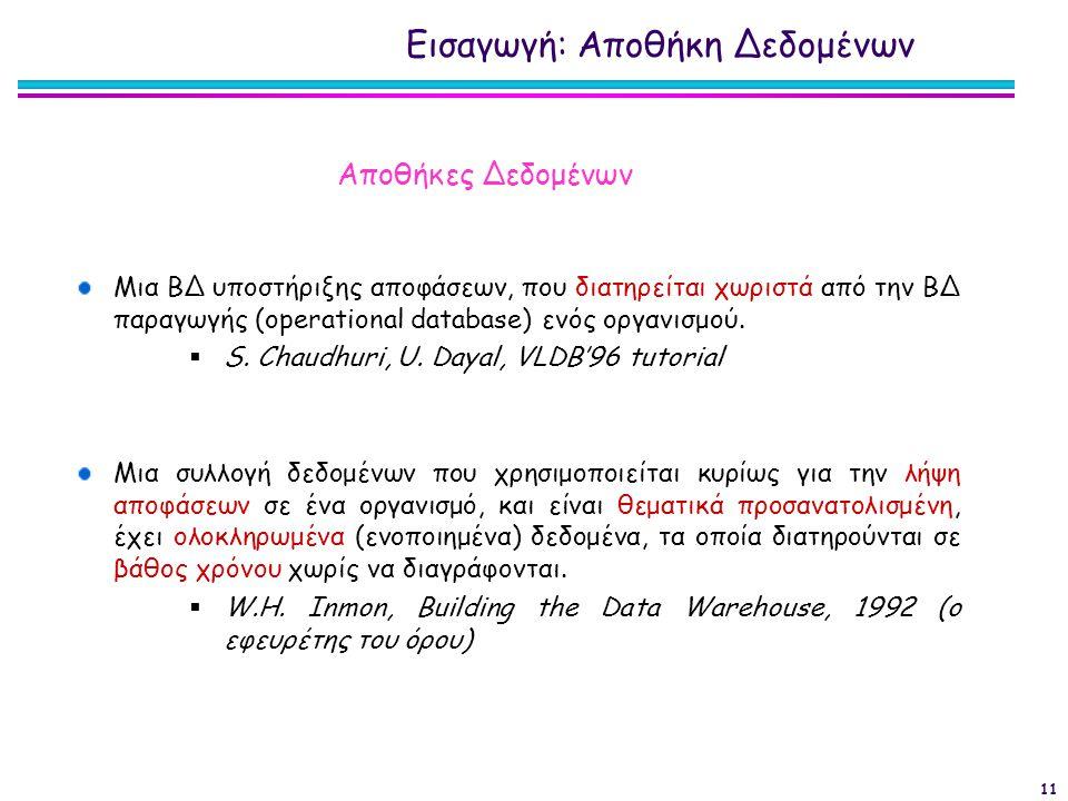 11 Μια ΒΔ υποστήριξης αποφάσεων, που διατηρείται χωριστά από την ΒΔ παραγωγής (operational database) ενός οργανισμού.  S. Chaudhuri, U. Dayal, VLDB'9