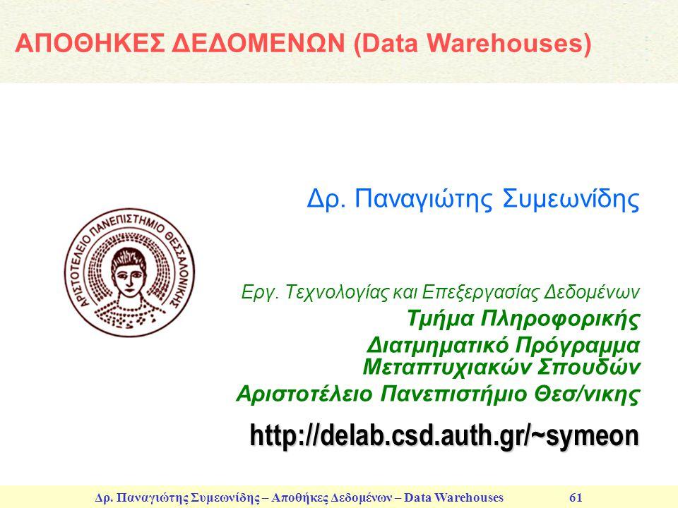Δρ. Παναγιώτης Συμεωνίδης – Αποθήκες Δεδομένων – Data Warehouses 61 Δρ. Παναγιώτης Συμεωνίδης Εργ. Τεχνολογίας και Επεξεργασίας Δεδομένων Τμήμα Πληροφ