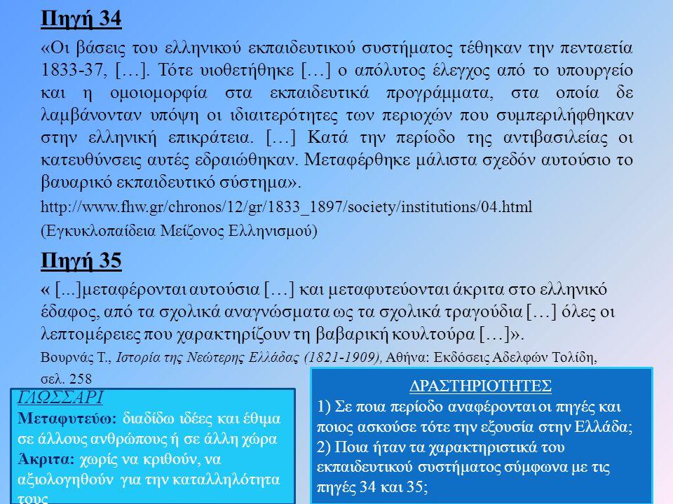 Πηγή 34 «Οι βάσεις του ελληνικού εκπαιδευτικού συστήματος τέθηκαν την πενταετία 1833-37, […]. Τότε υιοθετήθηκε […] ο απόλυτος έλεγχος από το υπουργείο