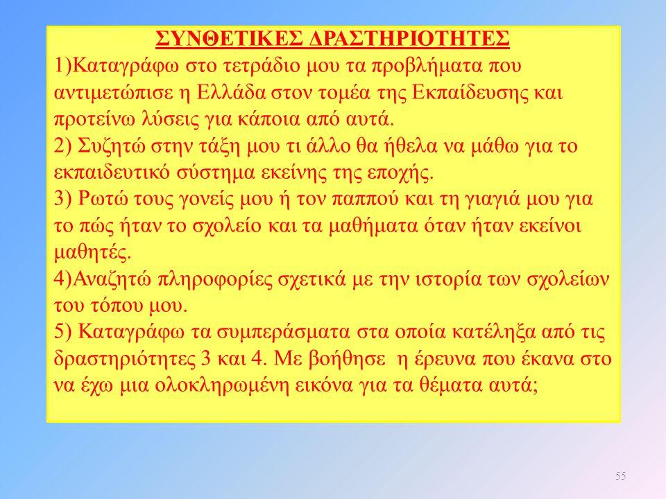 55 ΣΥΝΘΕΤΙΚΕΣ ΔΡΑΣΤΗΡΙΟΤΗΤΕΣ 1)Καταγράφω στο τετράδιο μου τα προβλήματα που αντιμετώπισε η Ελλάδα στον τομέα της Εκπαίδευσης και προτείνω λύσεις για κ