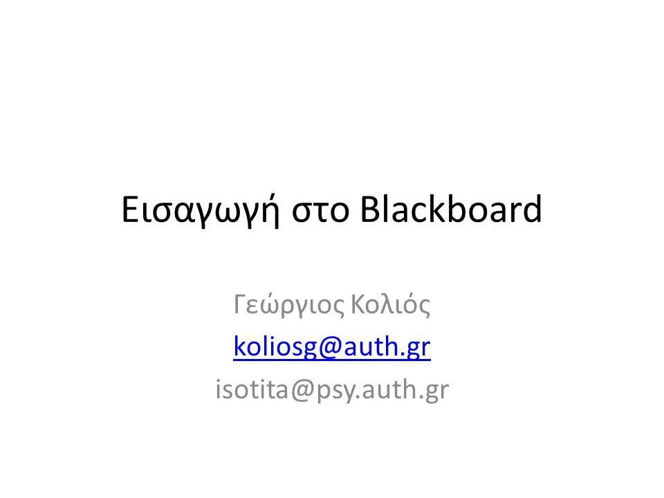 Εισαγωγή στο Blackboard Γεώργιος Κολιός koliosg@auth.gr isotita@psy.auth.gr
