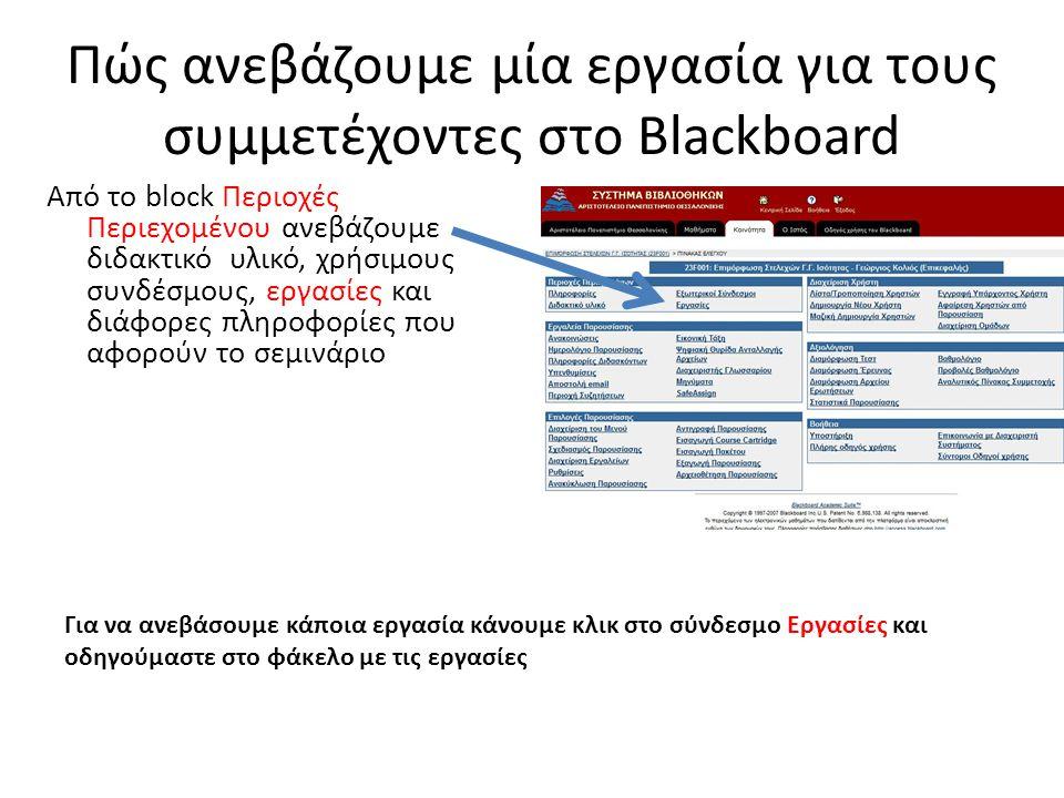 Πώς ανεβάζουμε μία εργασία για τους συμμετέχοντες στο Blackboard Από το block Περιοχές Περιεχομένου ανεβάζουμε διδακτικό υλικό, χρήσιμους συνδέσμους, εργασίες και διάφορες πληροφορίες που αφορούν το σεμινάριο Για να ανεβάσουμε κάποια εργασία κάνουμε κλικ στο σύνδεσμο Εργασίες και οδηγούμαστε στο φάκελο με τις εργασίες