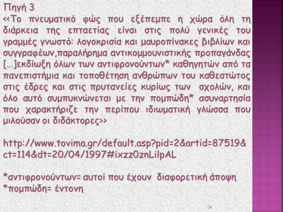 Πηγή 3 > > http://www.tovima.gr/default.asp?pid=2&artid=87519& ct=114&dt=20/04/1997#ixzz0znLilpAL *αντιφρονούντων= αυτοί που έχουν διαφορετική άποψη *πομπώδη= έντονη 14