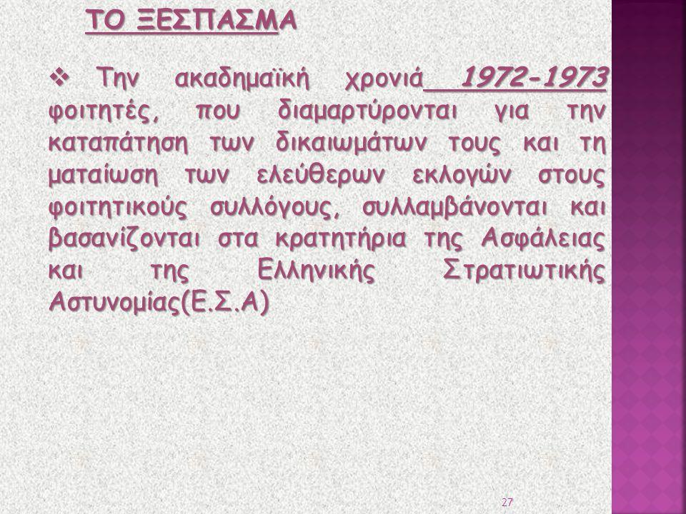  Την ακαδημαϊκή χρονιά 1972-1973 φοιτητές, που διαμαρτύρονται για την καταπάτηση των δικαιωμάτων τους και τη ματαίωση των ελεύθερων εκλογών στους φοιτητικούς συλλόγους, συλλαμβάνονται και βασανίζονται στα κρατητήρια της Ασφάλειας και της Ελληνικής Στρατιωτικής Αστυνομίας(Ε.Σ.Α) ΤΟ ΞΕΣΠΑΣΜΑ 27