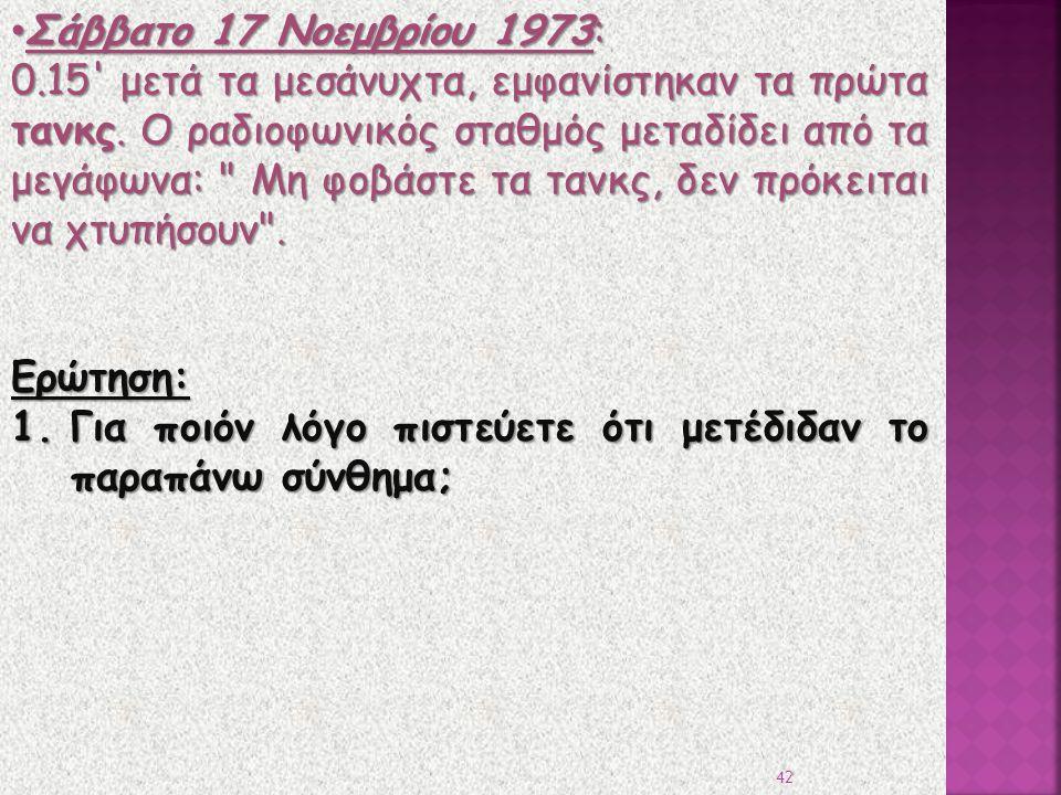 Σάββατο 17 Νοεμβρίου 1973: Σάββατο 17 Νοεμβρίου 1973: 0.15' μετά τα μεσάνυχτα, εμφανίστηκαν τα πρώτα τανκς. Ο ραδιοφωνικός σταθμός μεταδίδει από τα με