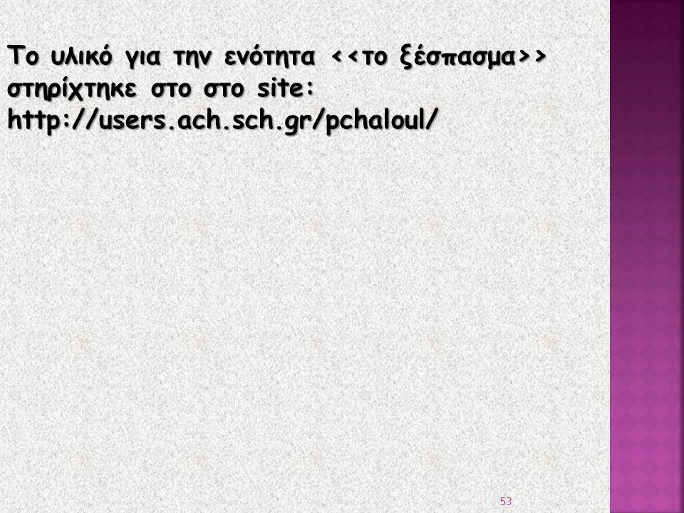 Το υλικό για την ενότητα > στηρίχτηκε στο στο site: http://users.ach.sch.gr/pchaloul/ 53
