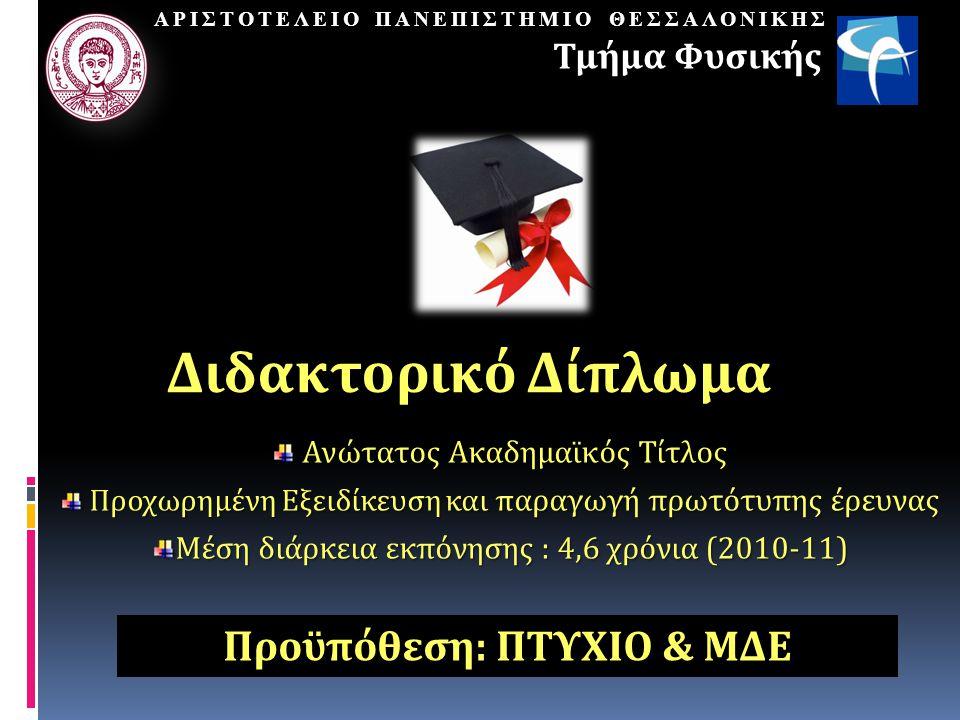 Ανώτατος Ακαδημαϊκός Τίτλος Ανώτατος Ακαδημαϊκός Τίτλος Προχωρημένη Εξειδίκευση και π αραγωγή πρωτότυπης έρευνας Προχωρημένη Εξειδίκευση και π αραγωγή πρωτότυπης έρευνας Μέση διάρκεια εκπόνησης : 4,6 χρόνια (2010-11) ΑΡΙΣΤΟΤΕΛΕΙΟ ΠΑΝΕΠΙΣΤΗΜΙΟ ΘΕΣΣΑΛΟΝΙΚΗΣ Τμήμα Φυσικής Διδακτορικό Δίπλωμα Προϋπόθεση: ΠΤΥΧΙΟ & ΜΔΕ