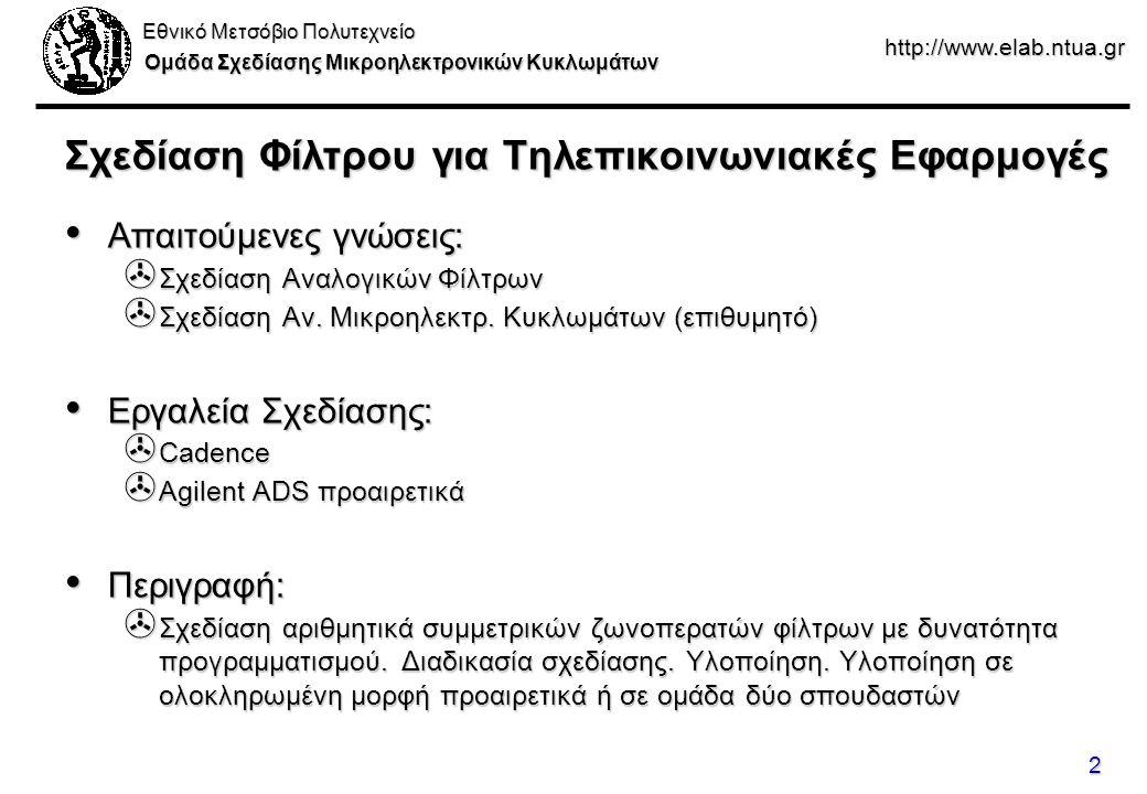 Εθνικό Μετσόβιο Πολυτεχνείο Ομάδα Σχεδίασης Μικροηλεκτρονικών Κυκλωμάτων http://www.elab.ntua.gr 2 Σχεδίαση Φίλτρου για Τηλεπικοινωνιακές Εφαρμογές Απαιτούμενες γνώσεις: Απαιτούμενες γνώσεις: > Σχεδίαση Αναλογικών Φίλτρων > Σχεδίαση Αν.