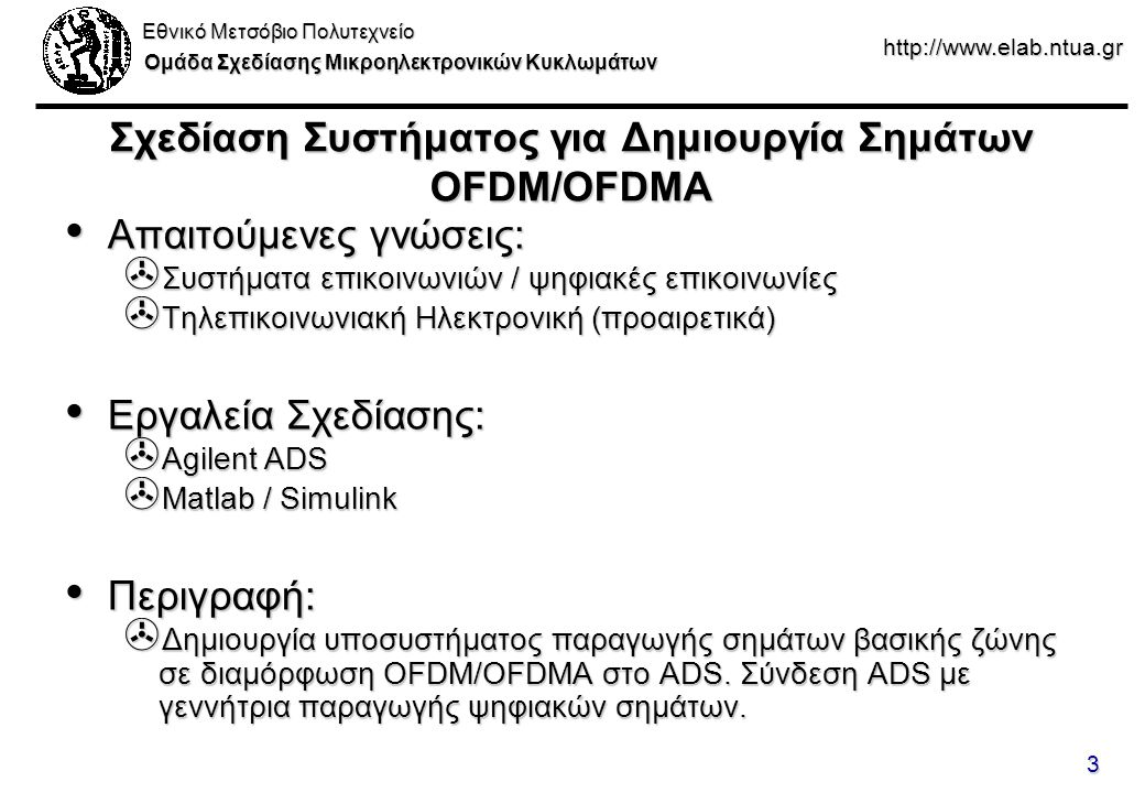 Εθνικό Μετσόβιο Πολυτεχνείο Ομάδα Σχεδίασης Μικροηλεκτρονικών Κυκλωμάτων http://www.elab.ntua.gr 3 Σχεδίαση Συστήματος για Δημιουργία Σημάτων OFDM/OFDMA Απαιτούμενες γνώσεις: Απαιτούμενες γνώσεις: > Συστήματα επικοινωνιών / ψηφιακές επικοινωνίες > Τηλεπικοινωνιακή Ηλεκτρονική (προαιρετικά) Εργαλεία Σχεδίασης: Εργαλεία Σχεδίασης: > Agilent ADS > Matlab / Simulink Περιγραφή: Περιγραφή: > Δημιουργία υποσυστήματος παραγωγής σημάτων βασικής ζώνης σε διαμόρφωση OFDM/OFDMA στο ADS.