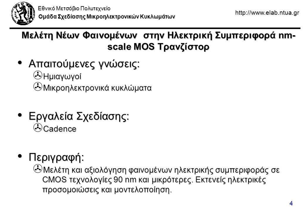 Εθνικό Μετσόβιο Πολυτεχνείο Ομάδα Σχεδίασης Μικροηλεκτρονικών Κυκλωμάτων http://www.elab.ntua.gr 4 Μελέτη Νέων Φαινομένων στην Ηλεκτρική Συμπεριφορά nm- scale MOS Τρανζίστορ Απαιτούμενες γνώσεις: Απαιτούμενες γνώσεις: > Ημιαγωγοί > Μικροηλεκτρονικά κυκλώματα Εργαλεία Σχεδίασης: Εργαλεία Σχεδίασης: > Cadence Περιγραφή: Περιγραφή: > Μελέτη και αξιολόγηση φαινομένων ηλεκτρικής συμπεριφοράς σε CMOS τεχνολογίες 90 nm και μικρότερες.