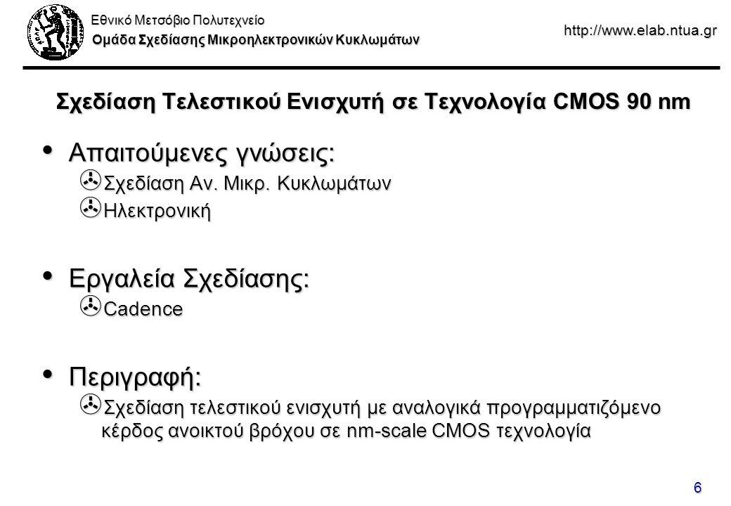 Εθνικό Μετσόβιο Πολυτεχνείο Ομάδα Σχεδίασης Μικροηλεκτρονικών Κυκλωμάτων http://www.elab.ntua.gr 6 Σχεδίαση Τελεστικού Ενισχυτή σε Τεχνολογία CMOS 90 nm Απαιτούμενες γνώσεις: Απαιτούμενες γνώσεις: > Σχεδίαση Αν.