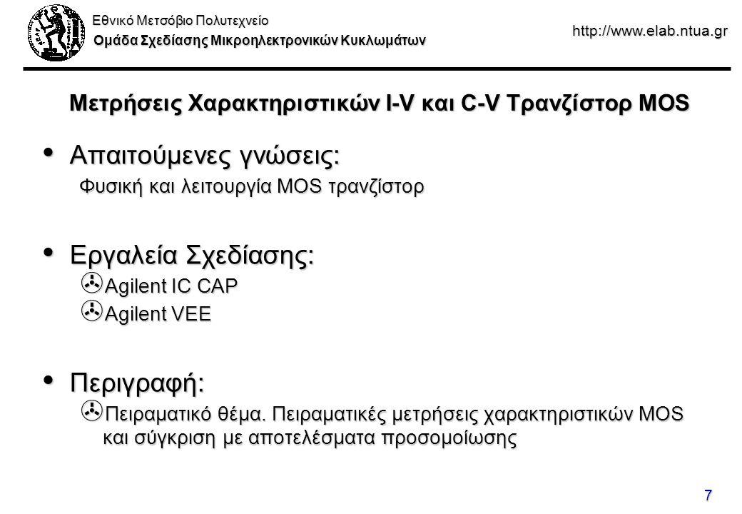 Εθνικό Μετσόβιο Πολυτεχνείο Ομάδα Σχεδίασης Μικροηλεκτρονικών Κυκλωμάτων http://www.elab.ntua.gr 7 Μετρήσεις Χαρακτηριστικών I-V και C-V Τρανζίστορ MOS Απαιτούμενες γνώσεις: Απαιτούμενες γνώσεις: Φυσική και λειτουργία MOS τρανζίστορ Εργαλεία Σχεδίασης: Εργαλεία Σχεδίασης: > Agilent IC CAP > Agilent VEE Περιγραφή: Περιγραφή: > Πειραματικό θέμα.