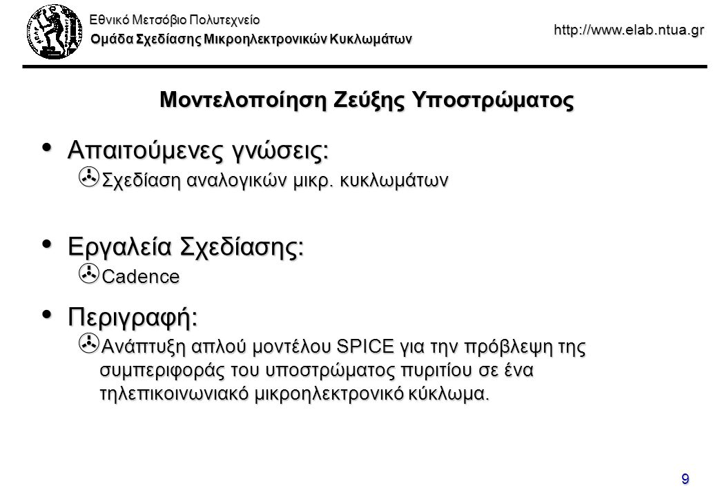 Εθνικό Μετσόβιο Πολυτεχνείο Ομάδα Σχεδίασης Μικροηλεκτρονικών Κυκλωμάτων http://www.elab.ntua.gr 9 Μοντελοποίηση Ζεύξης Υποστρώματος Απαιτούμενες γνώσεις: Απαιτούμενες γνώσεις: > Σχεδίαση αναλογικών μικρ.