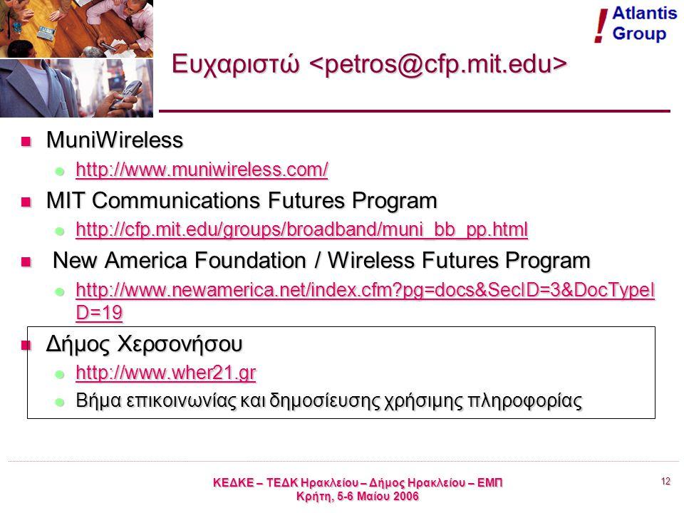 12 ΚΕΔΚΕ – ΤΕΔΚ Ηρακλείου – Δήμος Ηρακλείου – ΕΜΠ Κρήτη, 5-6 Μαίου 2006 Ευχαριστώ Ευχαριστώ MuniWireless MuniWireless http://www.muniwireless.com/ http://www.muniwireless.com/ http://www.muniwireless.com/ MIT Communications Futures Program MIT Communications Futures Program http://cfp.mit.edu/groups/broadband/muni_bb_pp.html http://cfp.mit.edu/groups/broadband/muni_bb_pp.html http://cfp.mit.edu/groups/broadband/muni_bb_pp.html New America Foundation / Wireless Futures Program New America Foundation / Wireless Futures Program http://www.newamerica.net/index.cfm pg=docs&SecID=3&DocTypeI D=19 http://www.newamerica.net/index.cfm pg=docs&SecID=3&DocTypeI D=19 http://www.newamerica.net/index.cfm pg=docs&SecID=3&DocTypeI D=19 http://www.newamerica.net/index.cfm pg=docs&SecID=3&DocTypeI D=19 Δήμος Χερσονήσου Δήμος Χερσονήσου http://www.wher21.gr http://www.wher21.gr http://www.wher21.gr Βήμα επικοινωνίας και δημοσίευσης χρήσιμης πληροφορίας Βήμα επικοινωνίας και δημοσίευσης χρήσιμης πληροφορίας