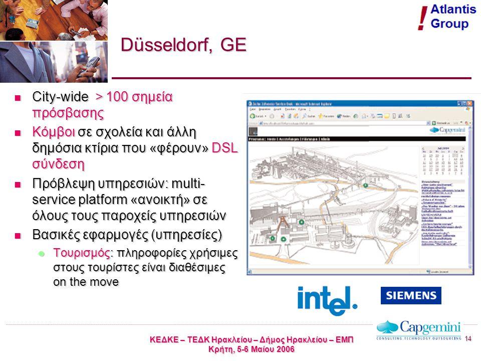 14 ΚΕΔΚΕ – ΤΕΔΚ Ηρακλείου – Δήμος Ηρακλείου – ΕΜΠ Κρήτη, 5-6 Μαίου 2006 Düsseldorf, GE City-wide > 100 σημεία πρόσβασης City-wide > 100 σημεία πρόσβασης Κόμβοι σε σχολεία και άλλη δημόσια κτίρια που «φέρουν» DSL σύνδεση Κόμβοι σε σχολεία και άλλη δημόσια κτίρια που «φέρουν» DSL σύνδεση Πρόβλεψη υπηρεσιών: multi- service platform «ανοικτή» σε όλους τους παροχείς υπηρεσιών Πρόβλεψη υπηρεσιών: multi- service platform «ανοικτή» σε όλους τους παροχείς υπηρεσιών Βασικές εφαρμογές (υπηρεσίες) Βασικές εφαρμογές (υπηρεσίες) Τουρισμός: πληροφορίες χρήσιμες στους τουρίστες είναι διαθέσιμες on the move Τουρισμός: πληροφορίες χρήσιμες στους τουρίστες είναι διαθέσιμες on the move