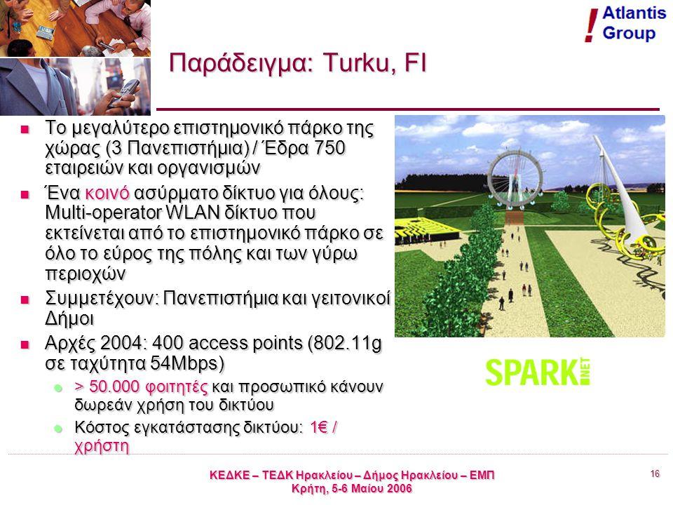16 ΚΕΔΚΕ – ΤΕΔΚ Ηρακλείου – Δήμος Ηρακλείου – ΕΜΠ Κρήτη, 5-6 Μαίου 2006 Παράδειγμα: Turku, FI Το μεγαλύτερο επιστημονικό πάρκο της χώρας (3 Πανεπιστήμια) / Έδρα 750 εταιρειών και οργανισμών Το μεγαλύτερο επιστημονικό πάρκο της χώρας (3 Πανεπιστήμια) / Έδρα 750 εταιρειών και οργανισμών Ένα κοινό ασύρματο δίκτυο για όλους: Multi-operator WLAN δίκτυο που εκτείνεται από το επιστημονικό πάρκο σε όλο το εύρος της πόλης και των γύρω περιοχών Ένα κοινό ασύρματο δίκτυο για όλους: Multi-operator WLAN δίκτυο που εκτείνεται από το επιστημονικό πάρκο σε όλο το εύρος της πόλης και των γύρω περιοχών Συμμετέχουν: Πανεπιστήμια και γειτονικοί Δήμοι Συμμετέχουν: Πανεπιστήμια και γειτονικοί Δήμοι Αρχές 2004: 400 access points (802.11g σε ταχύτητα 54Mbps) Αρχές 2004: 400 access points (802.11g σε ταχύτητα 54Mbps) > 50.000 φοιτητές και προσωπικό κάνουν δωρεάν χρήση του δικτύου > 50.000 φοιτητές και προσωπικό κάνουν δωρεάν χρήση του δικτύου Κόστος εγκατάστασης δικτύου: 1€ / χρήστη Κόστος εγκατάστασης δικτύου: 1€ / χρήστη