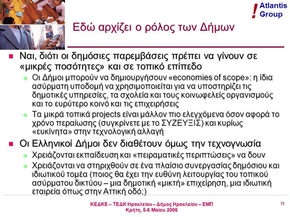 19 ΚΕΔΚΕ – ΤΕΔΚ Ηρακλείου – Δήμος Ηρακλείου – ΕΜΠ Κρήτη, 5-6 Μαίου 2006 Εδώ αρχίζει ο ρόλος των Δήμων Ναι, διότι οι δημόσιες παρεμβάσεις πρέπει να γίνουν σε «μικρές ποσότητες» και σε τοπικό επίπεδο Ναι, διότι οι δημόσιες παρεμβάσεις πρέπει να γίνουν σε «μικρές ποσότητες» και σε τοπικό επίπεδο Οι Δήμοι μπορούν να δημιουργήσουν «economies of scope»: η ίδια ασύρματη υποδομή να χρησιμοποιείται για να υποστηρίζει τις δημοτικές υπηρεσίες, τα σχολεία και τους κοινωφελείς οργανισμούς και το ευρύτερο κοινό και τις επιχειρήσεις Οι Δήμοι μπορούν να δημιουργήσουν «economies of scope»: η ίδια ασύρματη υποδομή να χρησιμοποιείται για να υποστηρίζει τις δημοτικές υπηρεσίες, τα σχολεία και τους κοινωφελείς οργανισμούς και το ευρύτερο κοινό και τις επιχειρήσεις Τα μικρά τοπικά projects είναι μάλλον πιο ελεγχόμενα όσον αφορά το χρόνο περαίωσης (συγκρίνετε με το ΣΥΖΕΥΞΙΣ) και κυρίως «ευκίνητα» στην τεχνολογική αλλαγή Τα μικρά τοπικά projects είναι μάλλον πιο ελεγχόμενα όσον αφορά το χρόνο περαίωσης (συγκρίνετε με το ΣΥΖΕΥΞΙΣ) και κυρίως «ευκίνητα» στην τεχνολογική αλλαγή Οι Ελληνικοί Δήμοι δεν διαθέτουν όμως την τεχνογνωσία Οι Ελληνικοί Δήμοι δεν διαθέτουν όμως την τεχνογνωσία Χρειάζονται εκπαίδευση και «πειραματικές περιπτώσεις» να δουν Χρειάζονται εκπαίδευση και «πειραματικές περιπτώσεις» να δουν Χρειάζονται να στηριχθούν σε ένα πλαίσιο συνεργασίας δημόσιου και ιδιωτικού τομέα (ποιος θα έχει την ευθύνη λειτουργίας του τοπικού ασύρματου δικτύου – μια δημοτική «μικτή» επιχείρηση, μια ιδιωτική εταιρεία όπως στην Αττική οδό;) Χρειάζονται να στηριχθούν σε ένα πλαίσιο συνεργασίας δημόσιου και ιδιωτικού τομέα (ποιος θα έχει την ευθύνη λειτουργίας του τοπικού ασύρματου δικτύου – μια δημοτική «μικτή» επιχείρηση, μια ιδιωτική εταιρεία όπως στην Αττική οδό;)
