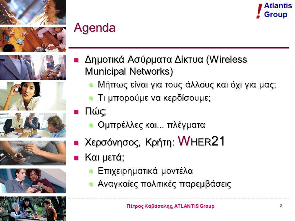 Πέτρος Καβάσαλης, ATLANTIS Group 2 Agenda Δημοτικά Ασύρματα Δίκτυα (Wireless Municipal Networks) Δημοτικά Ασύρματα Δίκτυα (Wireless Municipal Networks) Μήπως είναι για τους άλλους και όχι για μας; Μήπως είναι για τους άλλους και όχι για μας; Τι μπορούμε να κερδίσουμε; Τι μπορούμε να κερδίσουμε; Πώς; Πώς; Ομπρέλλες και...