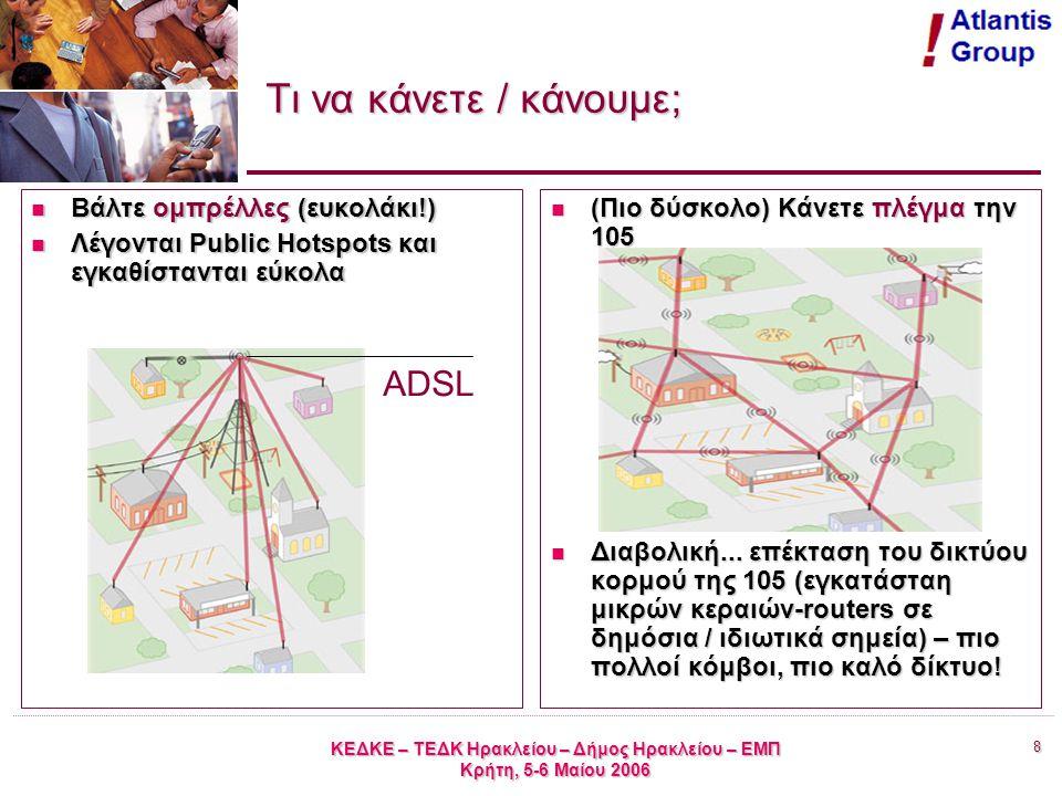 8 ΚΕΔΚΕ – ΤΕΔΚ Ηρακλείου – Δήμος Ηρακλείου – ΕΜΠ Κρήτη, 5-6 Μαίου 2006 Τι να κάνετε / κάνουμε; Βάλτε ομπρέλλες (ευκολάκι!) Βάλτε ομπρέλλες (ευκολάκι!) Λέγονται Public Hotspots και εγκαθίστανται εύκολα Λέγονται Public Hotspots και εγκαθίστανται εύκολα (Πιο δύσκολο) Κάνετε πλέγμα την 105 (Πιο δύσκολο) Κάνετε πλέγμα την 105 Διαβολική...