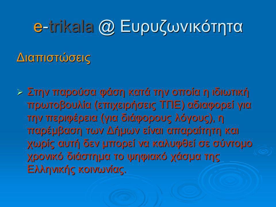 e-trikala @ Ευρυζωνικότητα Διαπιστώσεις  Στην παρούσα φάση κατά την οποία η ιδιωτική πρωτοβουλία (επιχειρήσεις ΤΠΕ) αδιαφορεί για την περιφέρεια (για διάφορους λόγους), η παρέμβαση των Δήμων είναι απαραίτητη και χωρίς αυτή δεν μπορεί να καλυφθεί σε σύντομο χρονικό διάστημα το ψηφιακό χάσμα της Ελληνικής κοινωνίας.