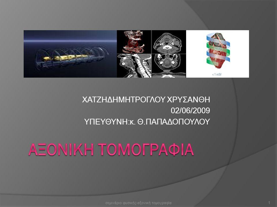 ΧΑΤΖΗΔΗΜΗΤΡΟΓΛΟΥ ΧΡΥΣΑΝΘΗ 02/06/2009 ΥΠΕΥΘΥΝΗ:κ. Θ.ΠΑΠΑΔΟΠΟΥΛΟΥ 1σεμινάριο φυσικής-αξονική τομογραφία