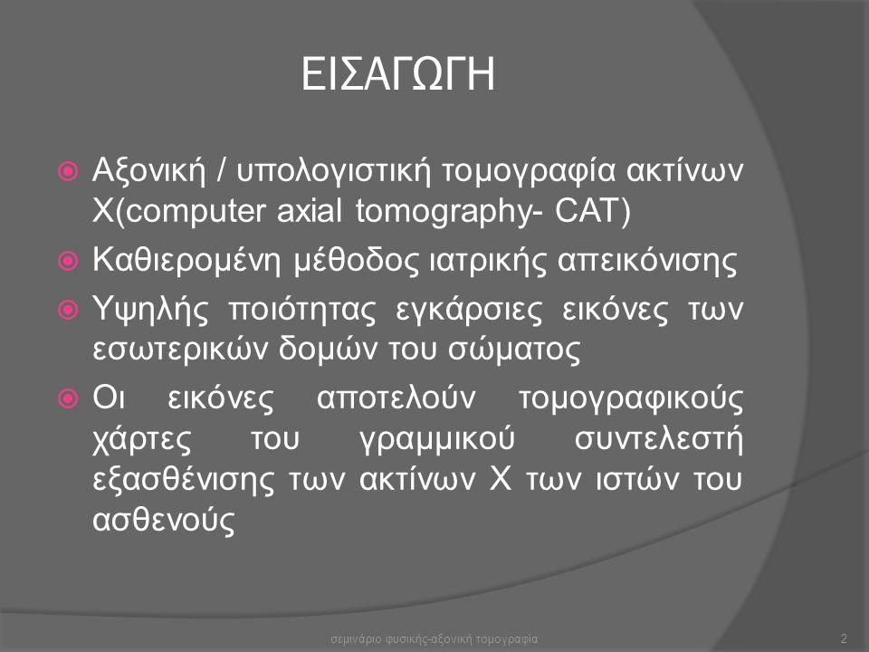 ΕΙΣΑΓΩΓΗ  Αξονική / υπολογιστική τομογραφία ακτίνων Χ(computer axial tomography- CAT)  Καθιερομένη μέθοδος ιατρικής απεικόνισης  Υψηλής ποιότητας ε