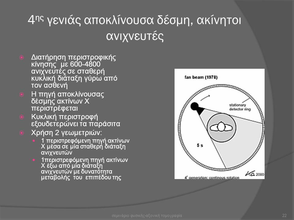 4 ης γενιάς αποκλίνουσα δέσμη, ακίνητοι ανιχνευτές  Διατήρηση περιστροφικής κίνησης με 600-4800 ανιχνευτές σε σταθερή κυκλική διάταξη γύρω από τον ασ