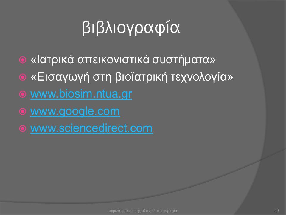 βιβλιογραφία  «Ιατρικά απεικονιστικά συστήματα»  «Εισαγωγή στη βιοϊατρική τεχνολογία»  www.biosim.ntua.gr www.biosim.ntua.gr  www.google.com www.g