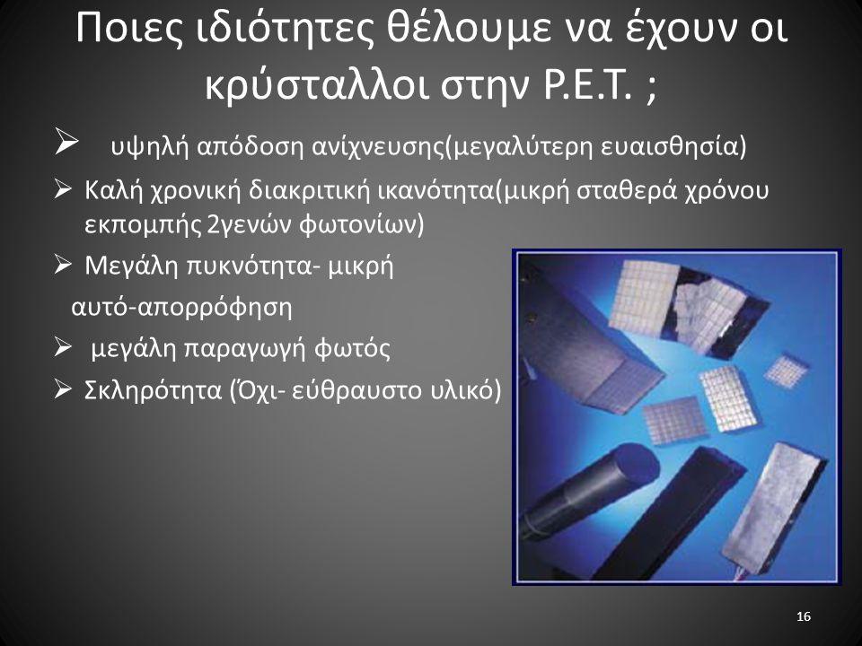 Ποιες ιδιότητες θέλουμε να έχουν οι κρύσταλλοι στην P.E.T. ;  υψηλή απόδοση ανίχνευσης(μεγαλύτερη ευαισθησία)  Καλή χρονική διακριτική ικανότητα(μικ