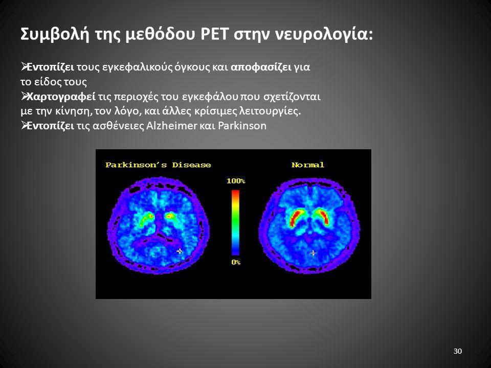 Συμβολή της μεθόδου PET στην νευρολογία:  Εντοπίζει τους εγκεφαλικούς όγκους και αποφασίζει για το είδος τους  Xαρτογραφεί τις περιοχές του εγκεφάλου που σχετίζονται με την κίνηση, τον λόγο, και άλλες κρίσιμες λειτουργίες.