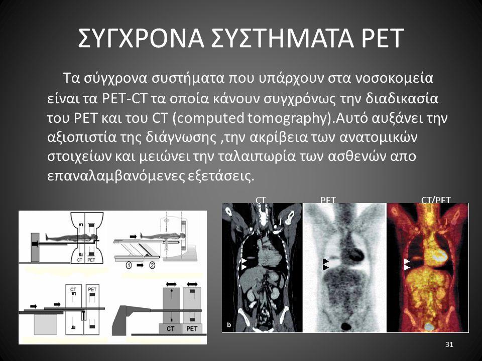 ΣΥΓΧΡΟΝΑ ΣΥΣΤΗΜΑΤΑ PET Τα σύγχρονα συστήματα που υπάρχουν στα νοσοκομεία είναι τα PET-CT τα οποία κάνουν συγχρόνως την διαδικασία του PET και του CT (computed tomography).Αυτό αυξάνει την αξιοπιστία της διάγνωσης,την ακρίβεια των ανατομικών στοιχείων και μειώνει την ταλαιπωρία των ασθενών απο επαναλαμβανόμενες εξετάσεις.