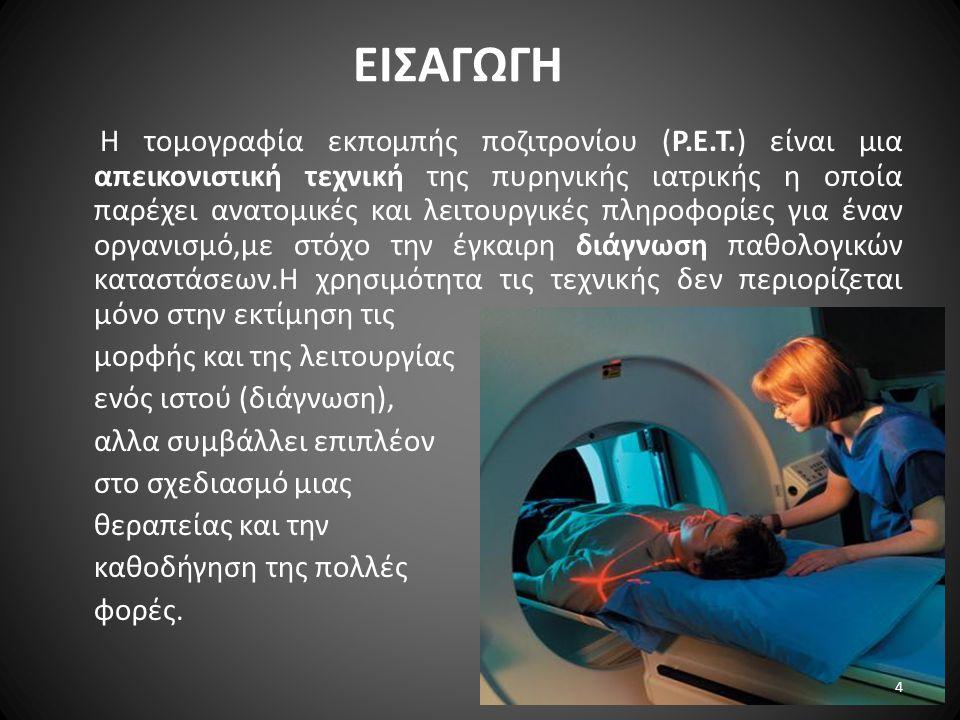 ΕΙΣΑΓΩΓΗ Η τομογραφία εκπομπής ποζιτρονίου (P.E.T.) είναι μια απεικονιστική τεχνική της πυρηνικής ιατρικής η οποία παρέχει ανατομικές και λειτουργικές πληροφορίες για έναν οργανισμό,με στόχο την έγκαιρη διάγνωση παθολογικών καταστάσεων.Η χρησιμότητα τις τεχνικής δεν περιορίζεται μόνο στην εκτίμηση τις μορφής και της λειτουργίας ενός ιστού (διάγνωση), αλλα συμβάλλει επιπλέον στο σχεδιασμό μιας θεραπείας και την καθοδήγηση της πολλές φορές.