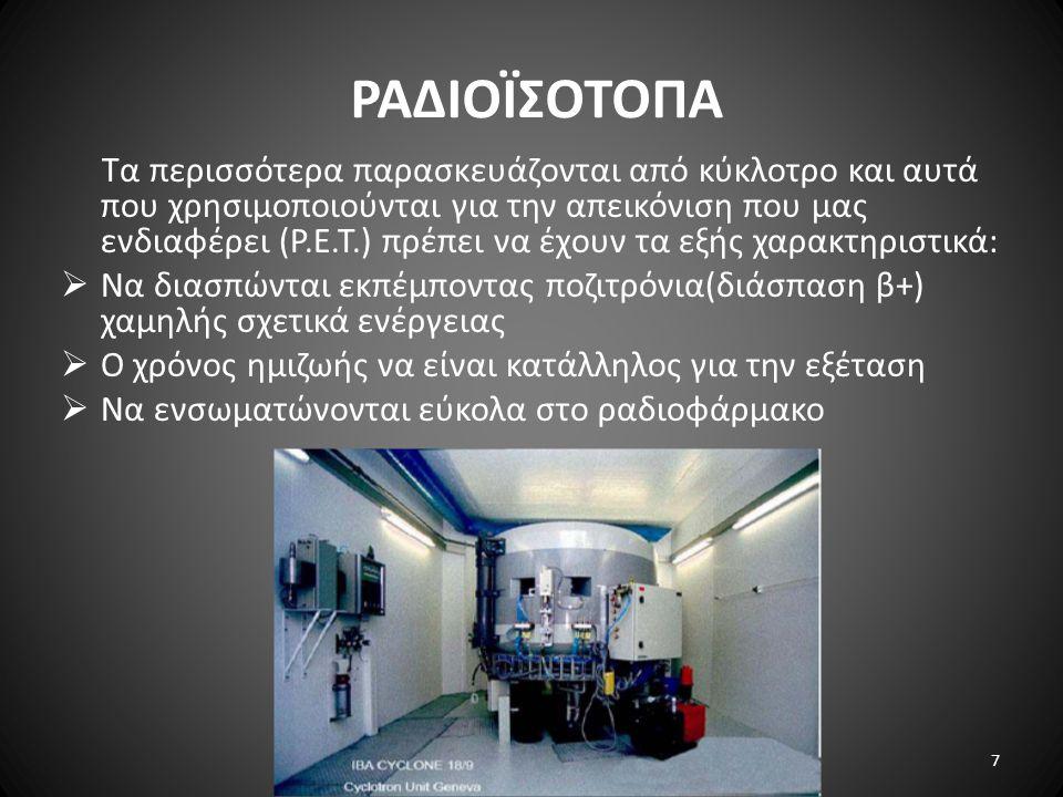 ΡΑΔΙΟÏΣΟΤΟΠΑ Τα περισσότερα παρασκευάζονται από κύκλοτρο και αυτά που χρησιμοποιούνται για την απεικόνιση που μας ενδιαφέρει (P.E.T.) πρέπει να έχουν τα εξής χαρακτηριστικά:  Να διασπώνται εκπέμποντας ποζιτρόνια(διάσπαση β+) χαμηλής σχετικά ενέργειας  Ο χρόνος ημιζωής να είναι κατάλληλος για την εξέταση  Να ενσωματώνονται εύκολα στο ραδιοφάρμακο 7