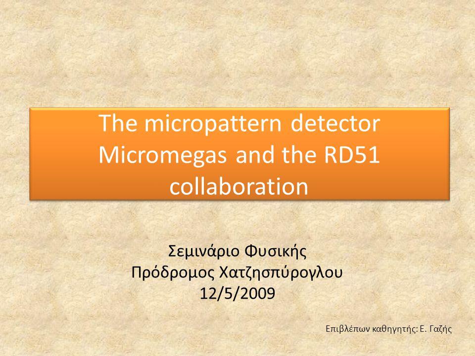 The micropattern detector Micromegas and the RD51 collaboration Σεμινάριο Φυσικής Πρόδρομος Χατζησπύρογλου 12/5/2009 Επιβλέπων καθηγητής: Ε. Γαζής