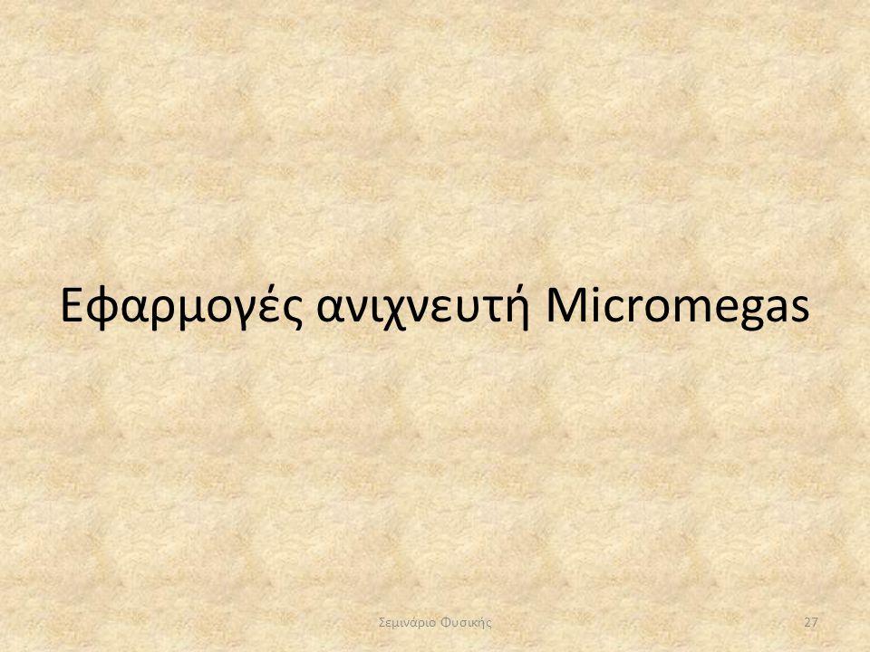 Εφαρμογές ανιχνευτή Micromegas Σεμινάριο Φυσικής27