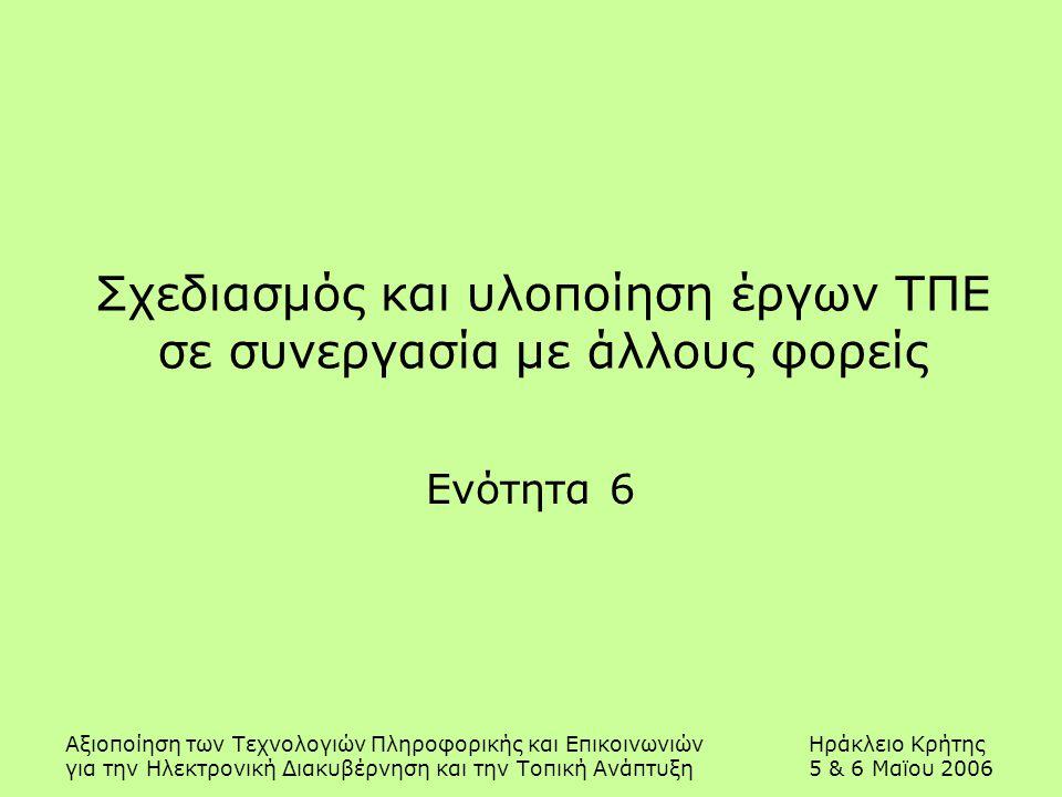 Αξιοποίηση των Τεχνολογιών Πληροφορικής και ΕπικοινωνιώνΗράκλειο Κρήτης για την Ηλεκτρονική Διακυβέρνηση και την Τοπική Ανάπτυξη5 & 6 Μαϊου 2006 Σχεδιασμός και υλοποίηση έργων ΤΠΕ σε συνεργασία με άλλους φορείς Ενότητα 6