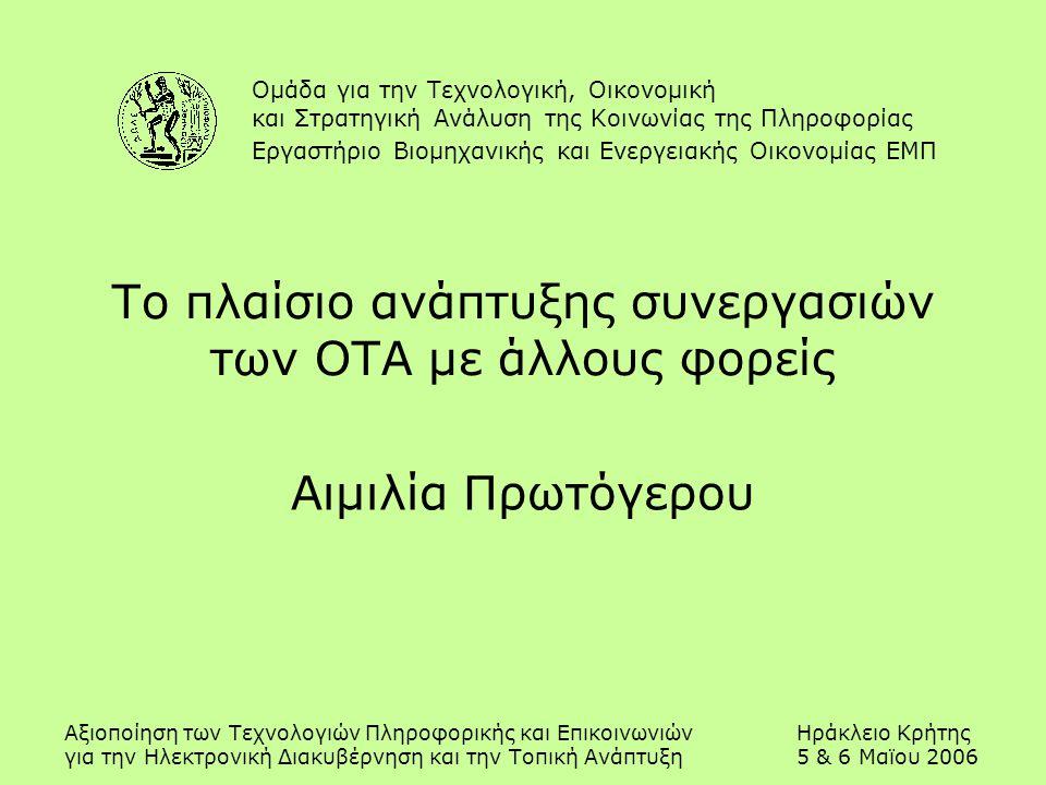 Αξιοποίηση των Τεχνολογιών Πληροφορικής και ΕπικοινωνιώνΗράκλειο Κρήτης για την Ηλεκτρονική Διακυβέρνηση και την Τοπική Ανάπτυξη5 & 6 Μαϊου 2006 Το πλαίσιο ανάπτυξης συνεργασιών των ΟΤΑ με άλλους φορείς Αιμιλία Πρωτόγερου Ομάδα για την Τεχνολογική, Οικονομική και Στρατηγική Ανάλυση της Κοινωνίας της Πληροφορίας Εργαστήριο Βιομηχανικής και Ενεργειακής Οικονομίας ΕΜΠ