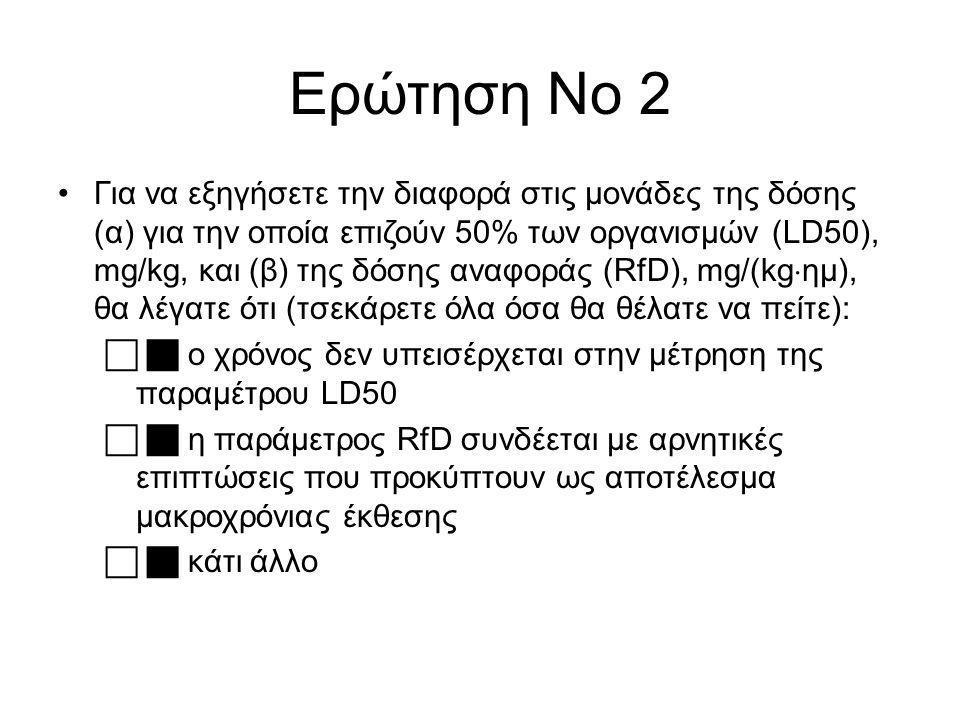 Ερώτηση Νο 2 Για να εξηγήσετε την διαφορά στις μονάδες της δόσης (α) για την οποία επιζούν 50% των οργανισμών (LD50), mg/kg, και (β) της δόσης αναφοράς (RfD), mg/(kg  ημ), θα λέγατε ότι (τσεκάρετε όλα όσα θα θέλατε να πείτε):   ο χρόνος δεν υπεισέρχεται στην μέτρηση της παραμέτρου LD50   η παράμετρος RfD συνδέεται με αρνητικές επιπτώσεις που προκύπτουν ως αποτέλεσμα μακροχρόνιας έκθεσης   κάτι άλλο
