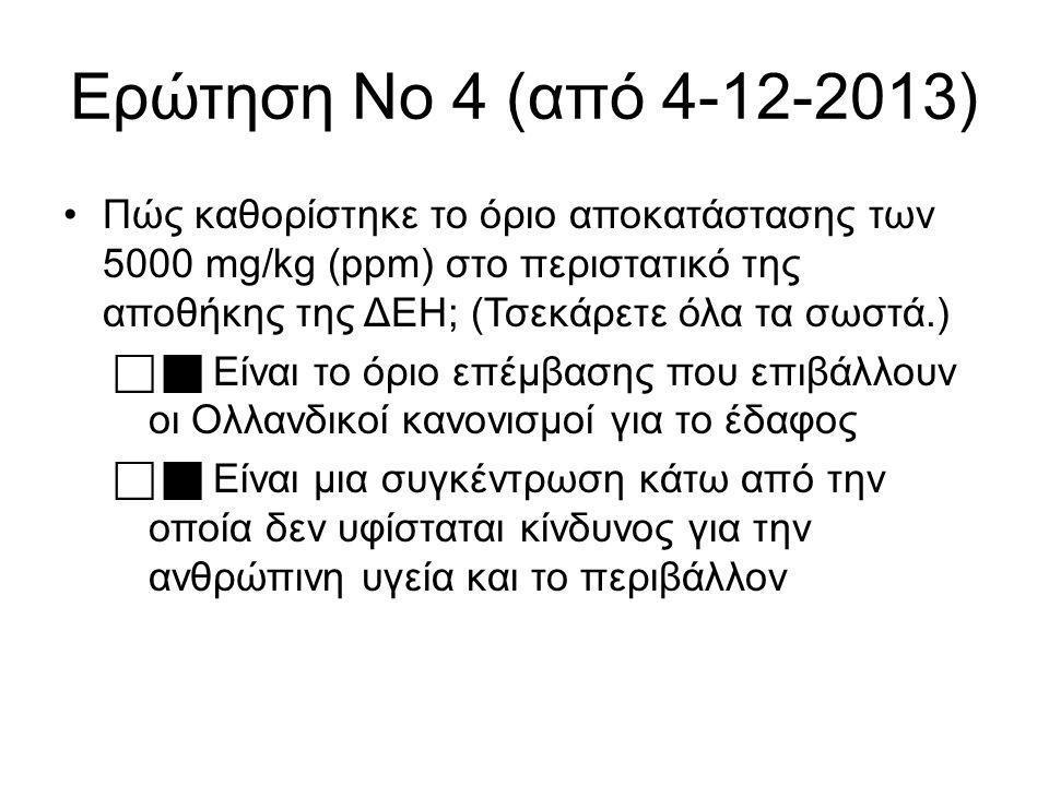 Ερώτηση Νο 4 (από 4-12-2013) Πώς καθορίστηκε το όριο αποκατάστασης των 5000 mg/kg (ppm) στο περιστατικό της αποθήκης της ΔΕΗ; (Τσεκάρετε όλα τα σωστά.)   Είναι το όριο επέμβασης που επιβάλλουν οι Ολλανδικοί κανονισμοί για το έδαφος   Είναι μια συγκέντρωση κάτω από την οποία δεν υφίσταται κίνδυνος για την ανθρώπινη υγεία και το περιβάλλον