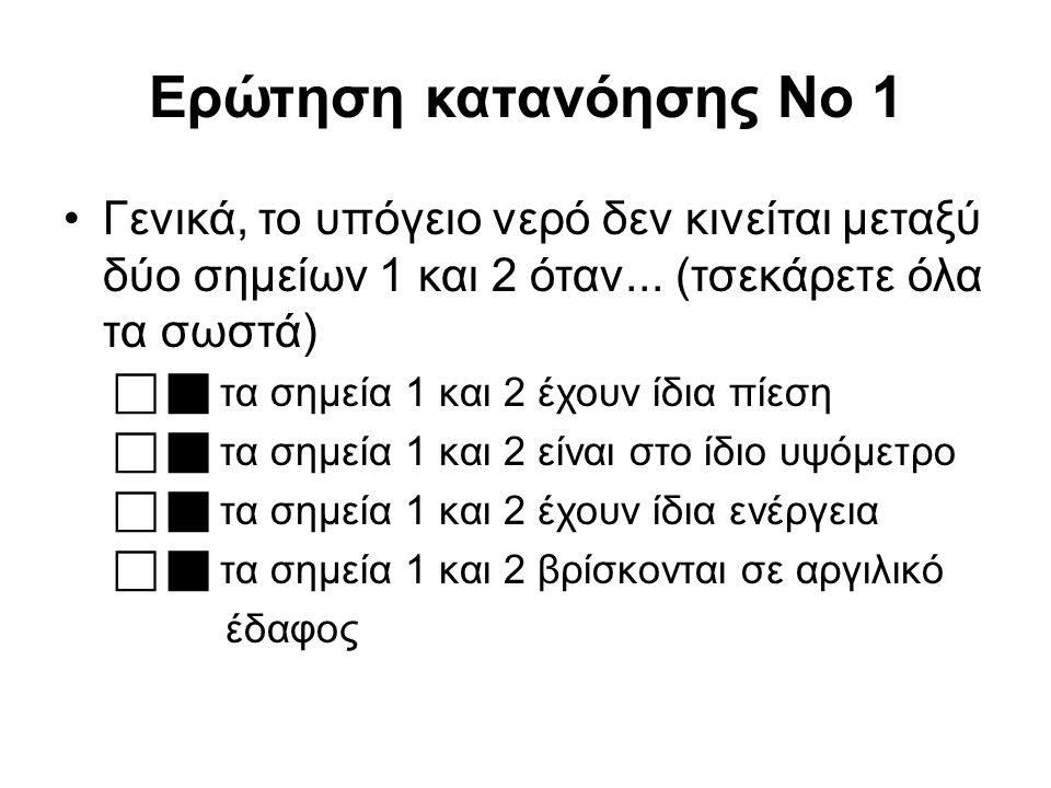 Ερώτηση κατανόησης No 1 Γενικά, το υπόγειο νερό δεν κινείται μεταξύ δύο σημείων 1 και 2 όταν... (τσεκάρετε όλα τα σωστά)   τα σημεία 1 και 2 έχουν ί
