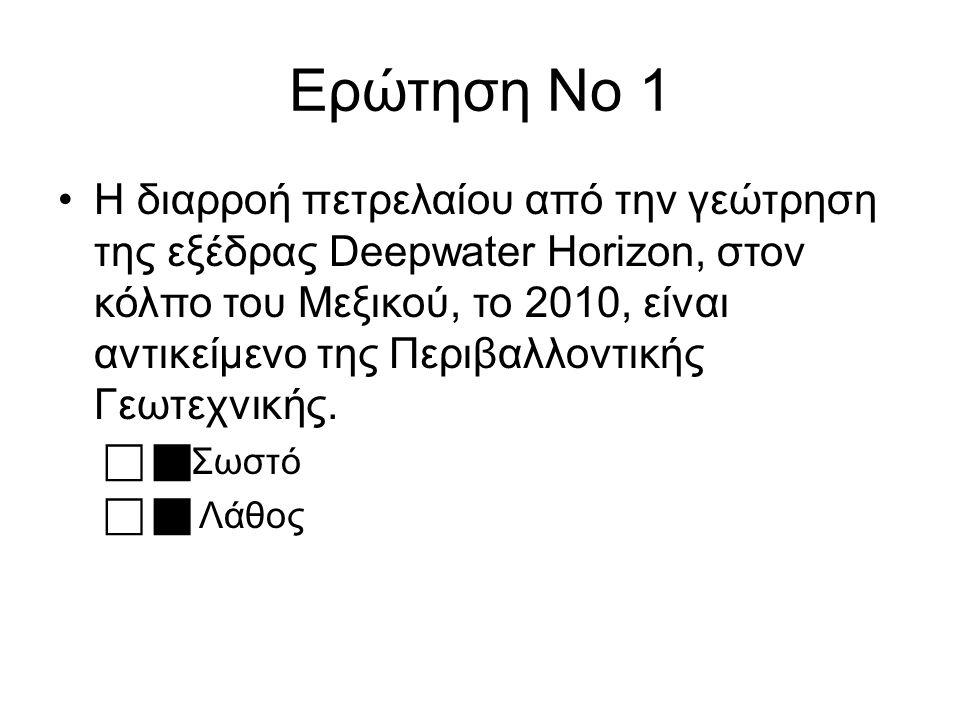 Ερώτηση Νο 1 Η διαρροή πετρελαίου από την γεώτρηση της εξέδρας Deepwater Horizon, στον κόλπο του Μεξικού, το 2010, είναι αντικείμενο της Περιβαλλοντικής Γεωτεχνικής.