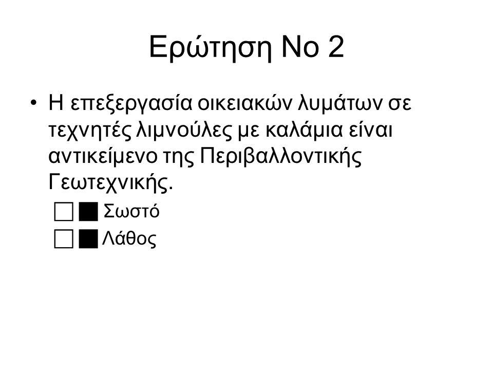 Ερώτηση Νο 2 Η επεξεργασία οικειακών λυμάτων σε τεχνητές λιμνούλες με καλάμια είναι αντικείμενο της Περιβαλλοντικής Γεωτεχνικής.