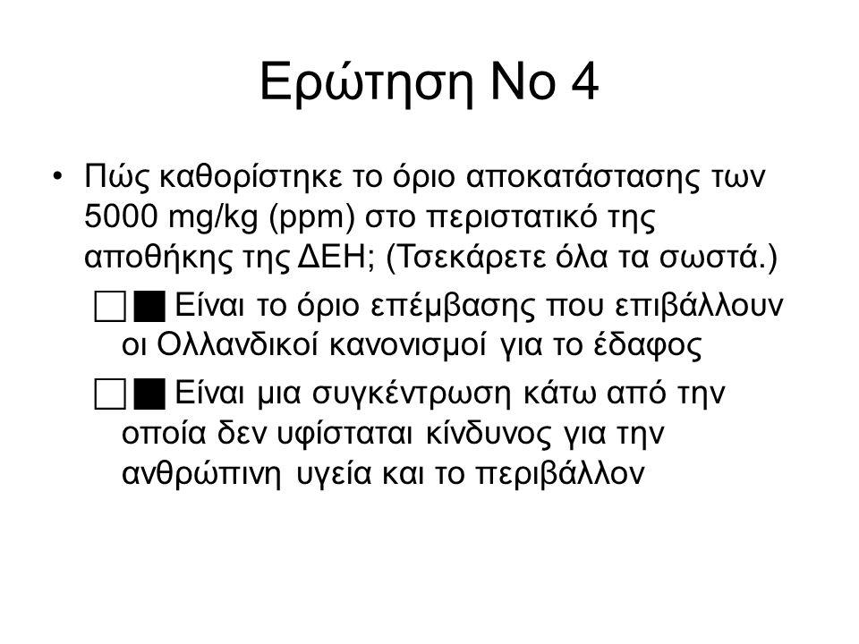 Ερώτηση Νο 4 Πώς καθορίστηκε το όριο αποκατάστασης των 5000 mg/kg (ppm) στο περιστατικό της αποθήκης της ΔΕΗ; (Τσεκάρετε όλα τα σωστά.)   Είναι το όριο επέμβασης που επιβάλλουν οι Ολλανδικοί κανονισμοί για το έδαφος   Είναι μια συγκέντρωση κάτω από την οποία δεν υφίσταται κίνδυνος για την ανθρώπινη υγεία και το περιβάλλον