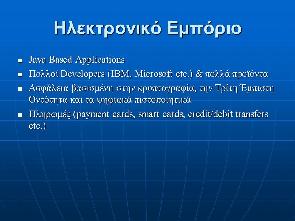 Ηλεκτρονικό Εμπόριο Java Based Applications Java Based Applications Πολλοί Developers (IBM, Microsoft etc.) & πολλά προϊόντα Πολλοί Developers (IBM, Microsoft etc.) & πολλά προϊόντα Ασφάλεια βασισμένη στην κρυπτογραφία, την Τρίτη Έμπιστη Οντότητα και τα ψηφιακά πιστοποιητικά Ασφάλεια βασισμένη στην κρυπτογραφία, την Τρίτη Έμπιστη Οντότητα και τα ψηφιακά πιστοποιητικά Πληρωμές (payment cards, smart cards, credit/debit transfers etc.) Πληρωμές (payment cards, smart cards, credit/debit transfers etc.)