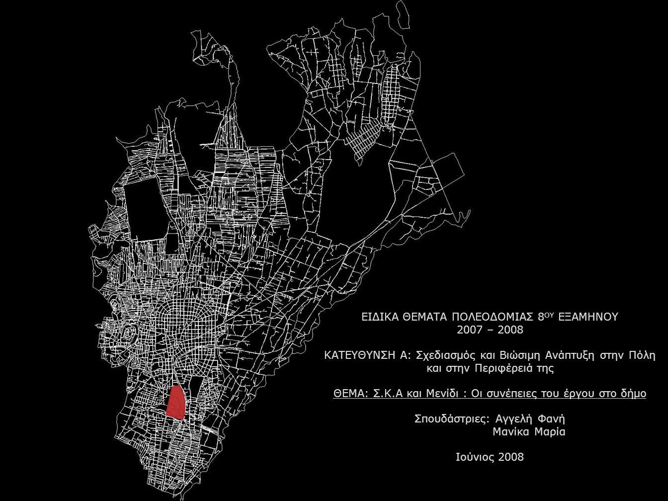 ΕΙΔΙΚΑ ΘΕΜΑΤΑ ΠΟΛΕΟΔΟΜΙΑΣ 8 ΟΥ ΕΞΑΜΗΝΟΥ 2007 – 2008 ΚΑΤΕΥΘΥΝΣΗ Α: Σχεδιασμός και Βιώσιμη Ανάπτυξη στην Πόλη και στην Περιφέρειά της ΘΕΜΑ: Σ.Κ.Α και Μενίδι : Οι συνέπειες του έργου στο δήμο Σπουδάστριες: Αγγελή Φανή Μανίκα Μαρία Ιούνιος 2008
