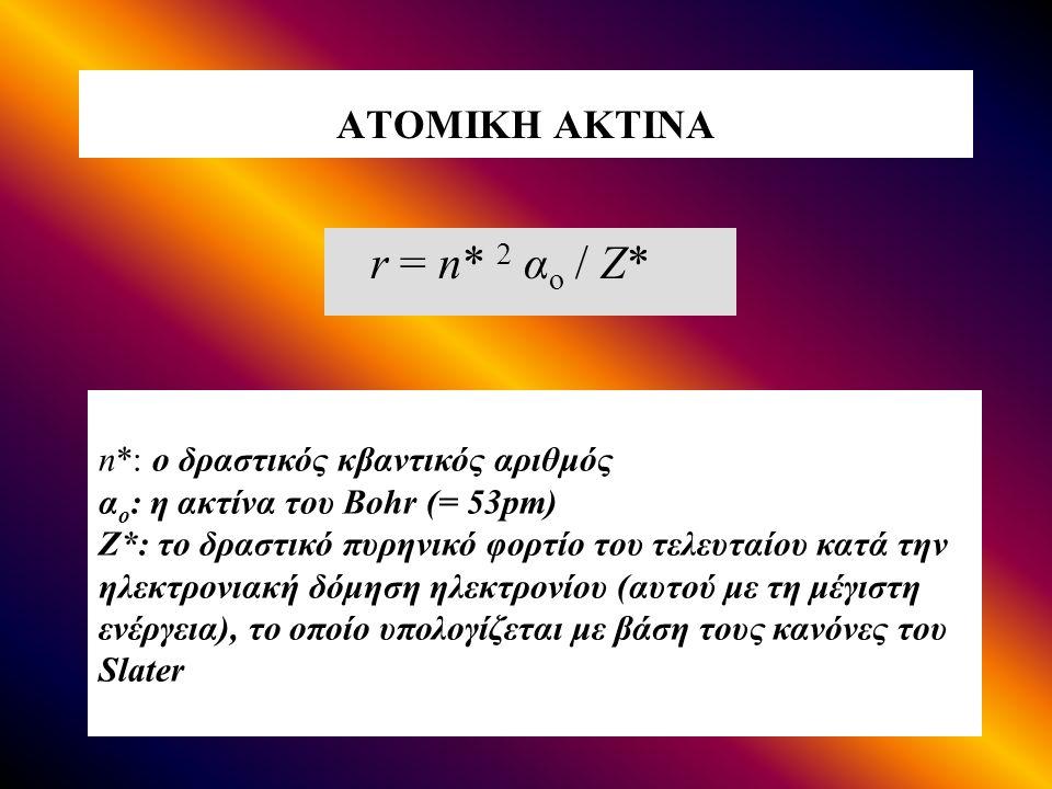 ΑΤΟΜΙΚΗ ΑΚΤΙΝΑ r = n* 2 α ο / Ζ* n*: ο δραστικός κβαντικός αριθμός α ο : η ακτίνα του Bohr (= 53pm) Z*: το δραστικό πυρηνικό φορτίο του τελευταίου κατά την ηλεκτρονιακή δόμηση ηλεκτρονίου (αυτού με τη μέγιστη ενέργεια), το οποίο υπολογίζεται με βάση τους κανόνες του Slater
