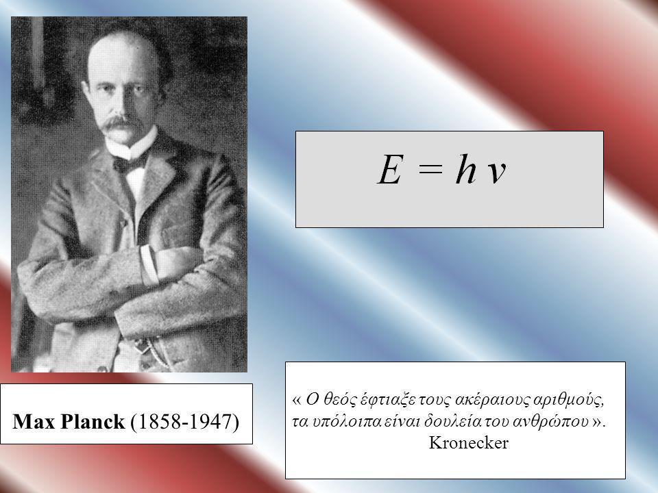 Max Planck (1858-1947) « Ο θεός έφτιαξε τους ακέραιους αριθμούς, τα υπόλοιπα είναι δουλεία του ανθρώπου ».