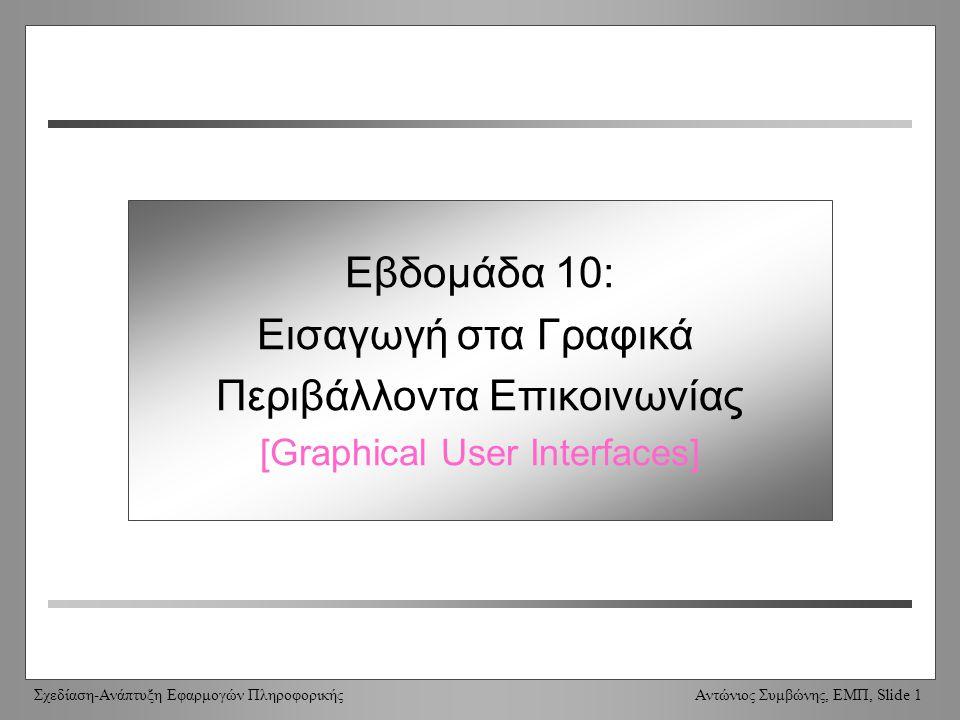Σχεδίαση-Ανάπτυξη Εφαρμογών Πληροφορικής Αντώνιος Συμβώνης, ΕΜΠ, Slide 1 Week 10: Graphical User Interfaces Εβδομάδα 10: Εισαγωγή στα Γραφικά Περιβάλλοντα Επικοινωνίας [Graphical User Interfaces]